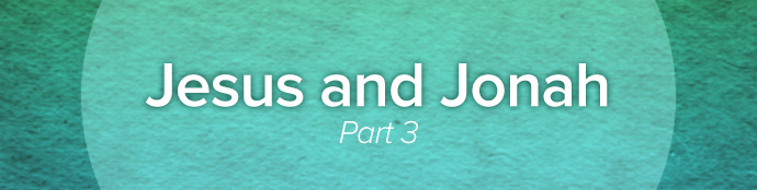 Jesus and Jonah, Part 3